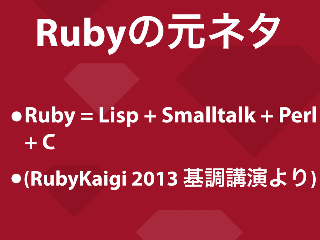 Rubyͷݩωλ •Ruby = Lisp + Smalltalk + Perl + C •(...