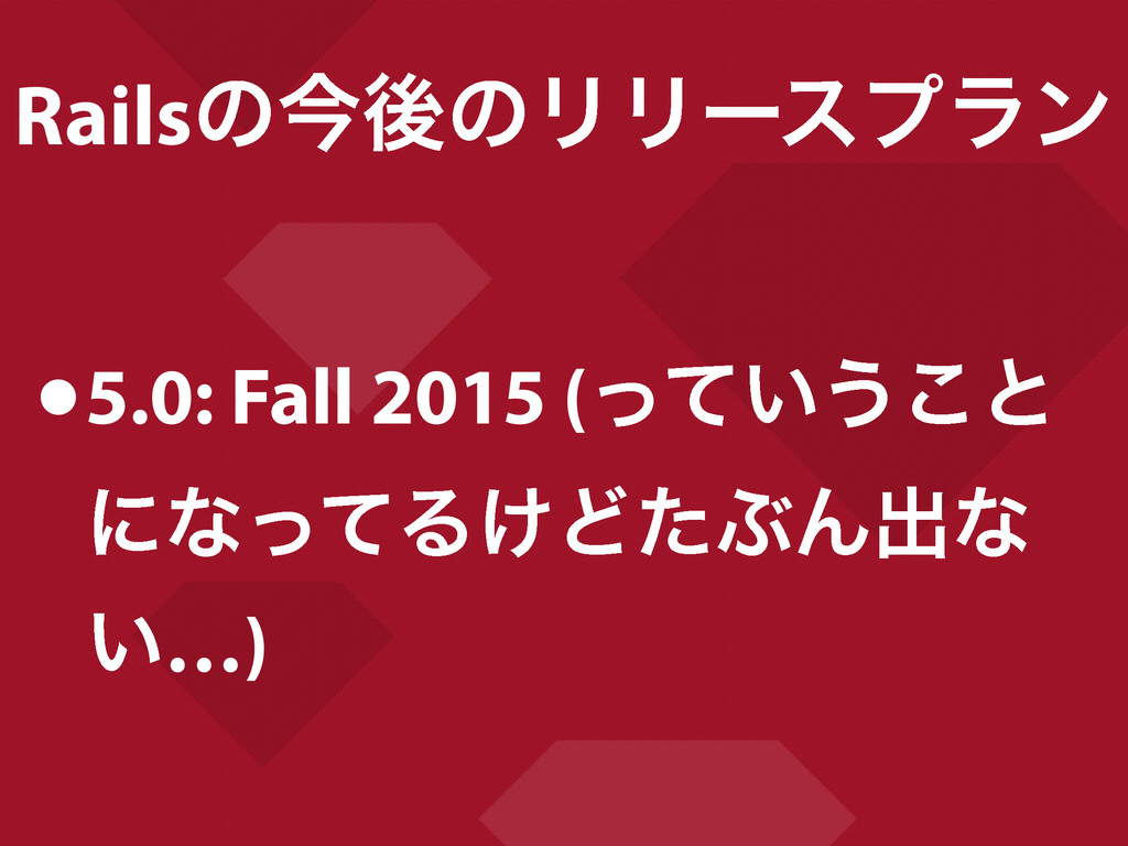 RailsͷࠓޙͷϦϦʔεϓϥϯ •5.0: Fall 2015 (͍ͬͯ͏͜ͱ ʹͳͬͯΔ͚...