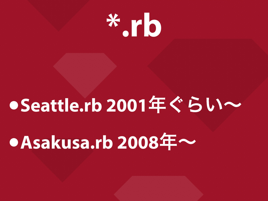 *.rb •Seattle.rb 2001೥͙Β͍ʙ •Asakusa.rb 2008೥ʙ