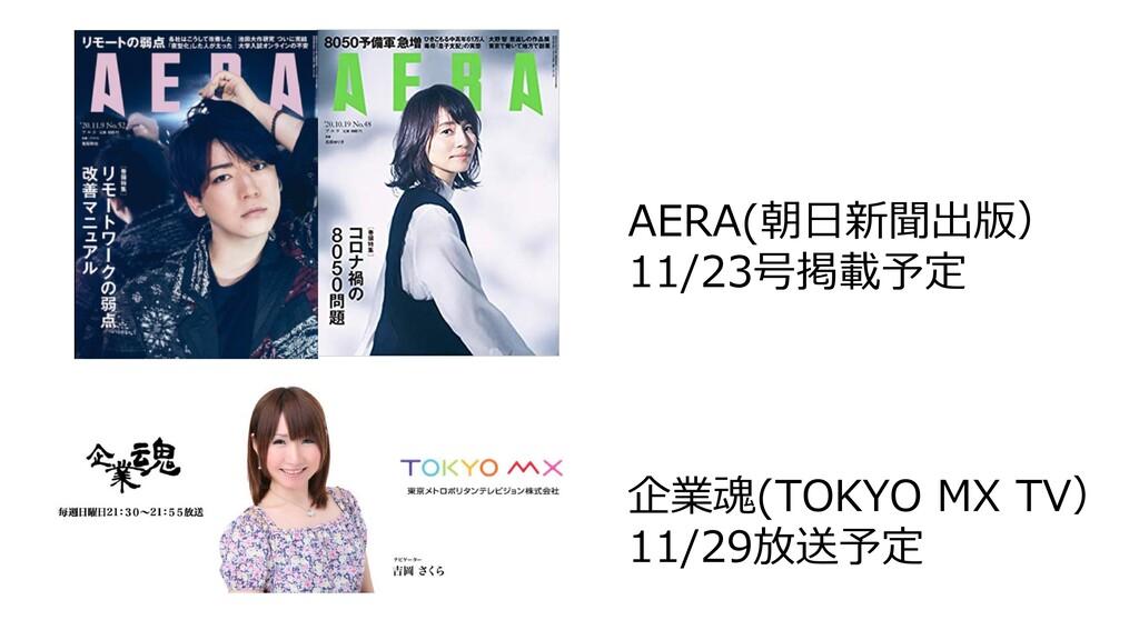AERA(朝⽇新聞出版) 11/23号掲載予定 企業魂(TOKYO MX TV) 11/29放...