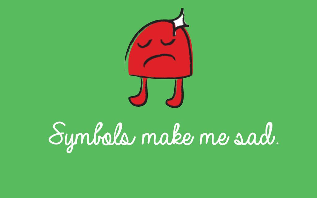Symbols make me sad.
