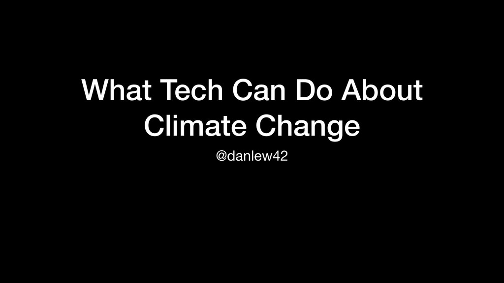 What Tech Can Do About Climate Change @danlew42