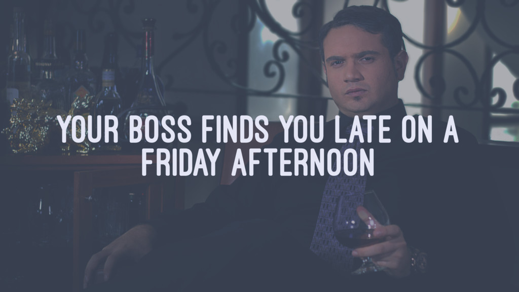 YOUR BOSS FINDS YOU LATE ON A FRIDAY AFTERNOON
