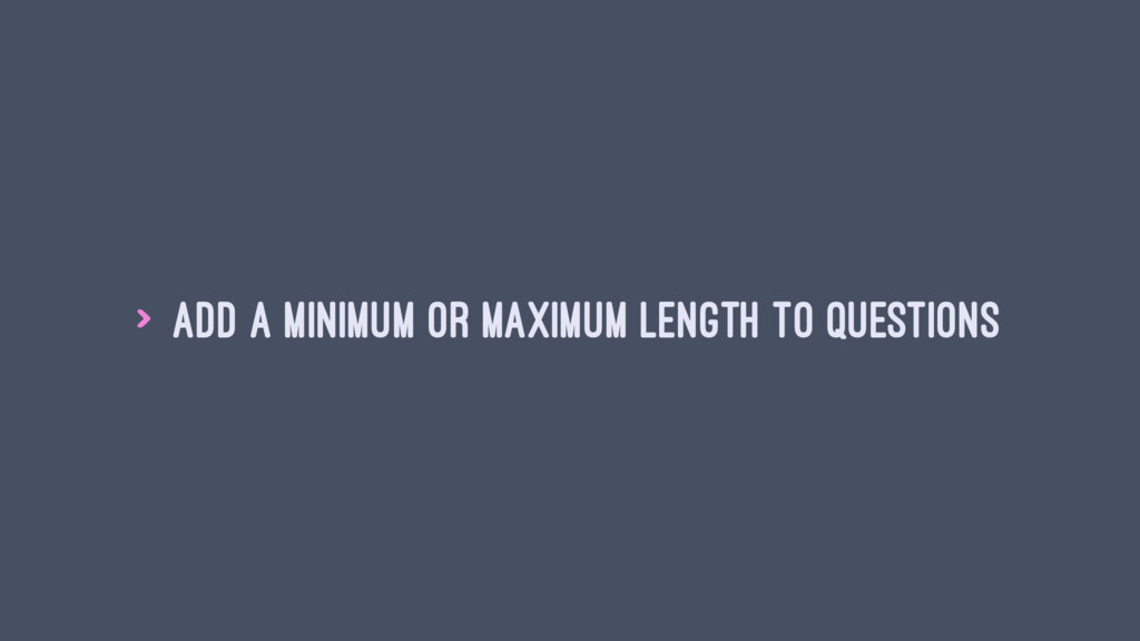 > Add a minimum or maximum length to questions