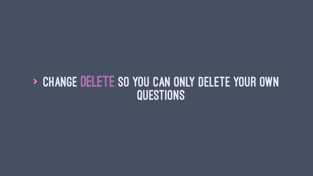 > Change delete so you can only delete your own...
