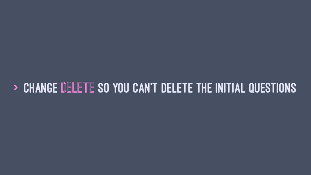 > Change delete so you can't delete the initial...