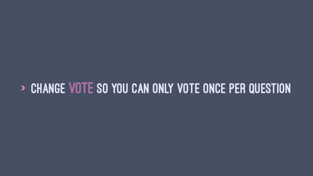 > Change vote so you can only vote once per que...