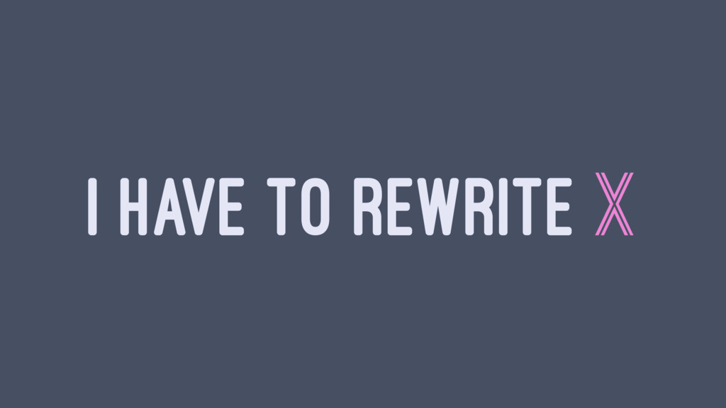 I HAVE TO REWRITE X