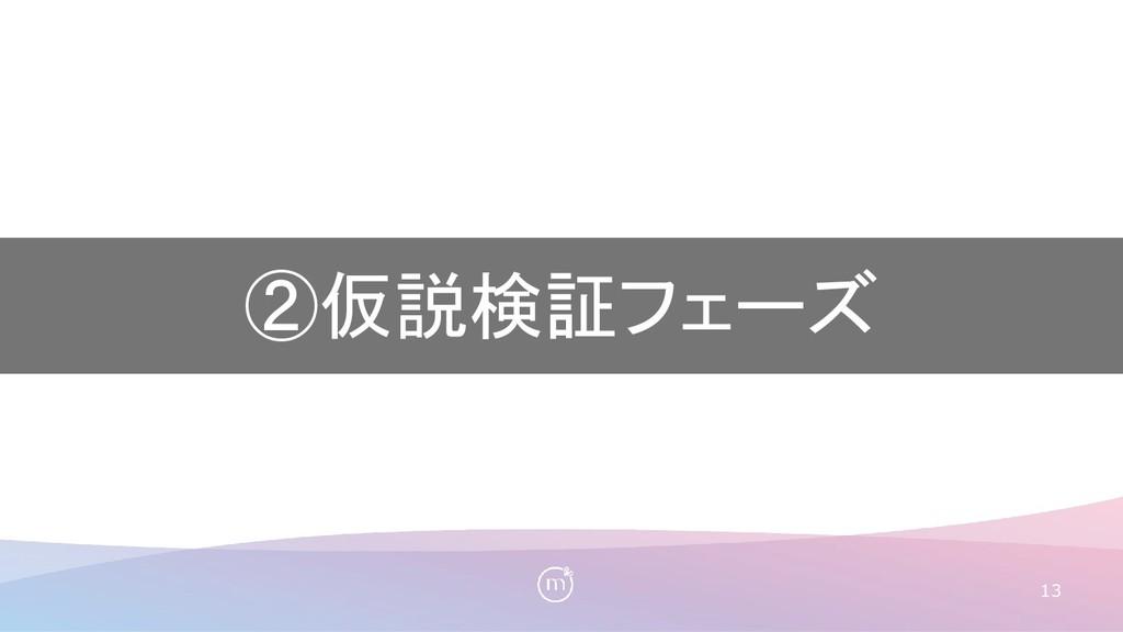 13 ②仮説検証フェーズ