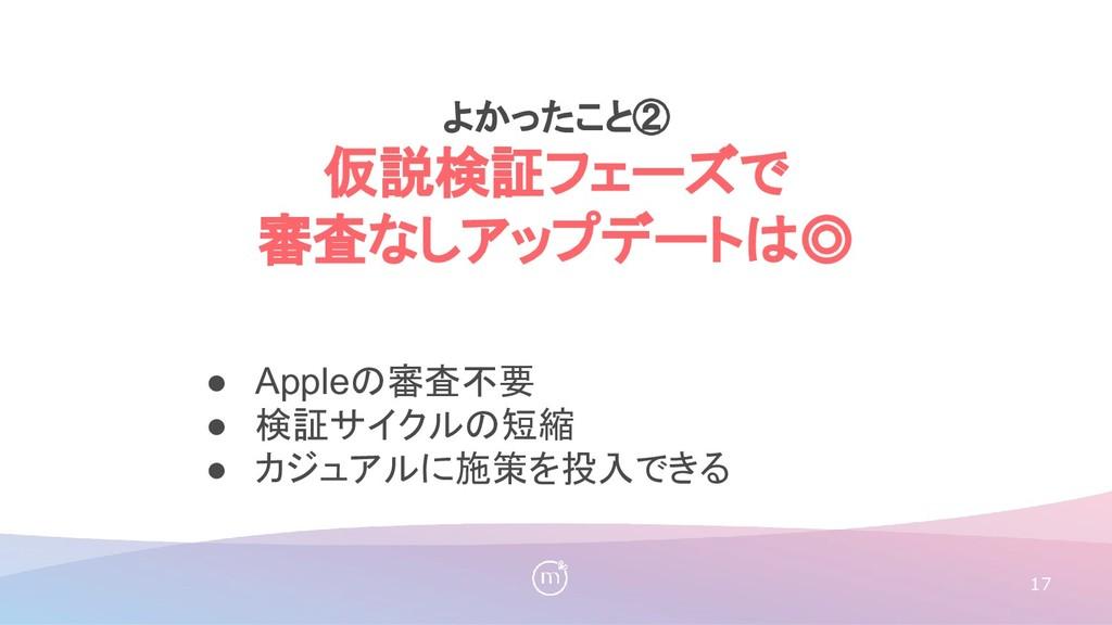 17 ● Appleの審査不要 ● 検証サイクルの短縮 ● カジュアルに施策を投入できる よか...