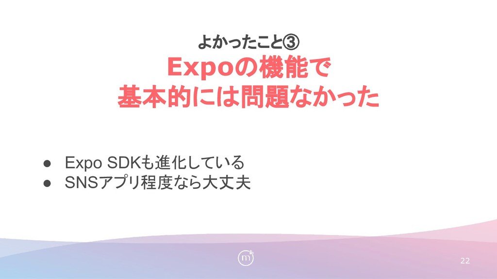 22 ● Expo SDKも進化している ● SNSアプリ程度なら大丈夫 よかったこと③ Ex...