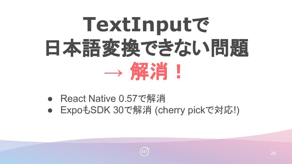 28 ● React Native 0.57で解消 ● ExpoもSDK 30で解消 (che...