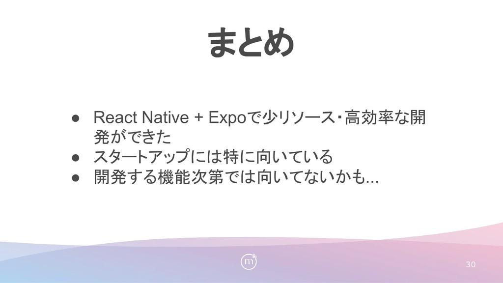 30 まとめ ● React Native + Expoで少リソース・高効率な開 発ができた ...