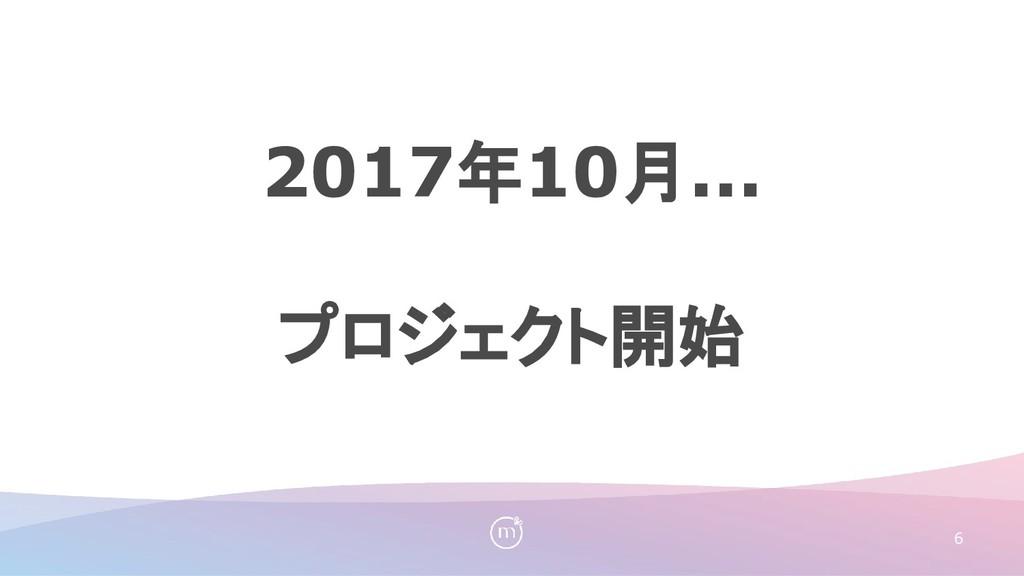 6 2017年10月... プロジェクト開始