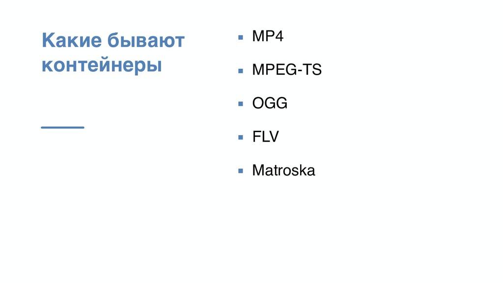 Какие бывают контейнеры ▪ MP4 ▪ MPEG-TS ▪ OGG ▪...