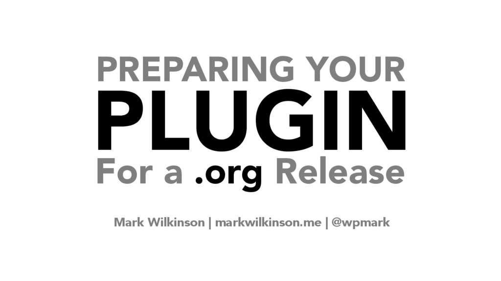 PREPARING YOUR PLUGIN For a .org Release Mark W...