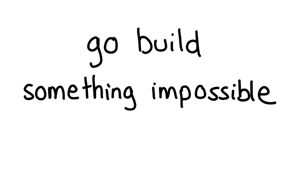 go build something impossib...