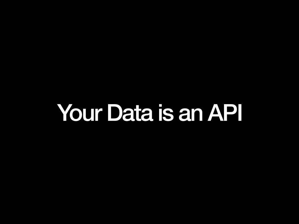 Your Data is an API