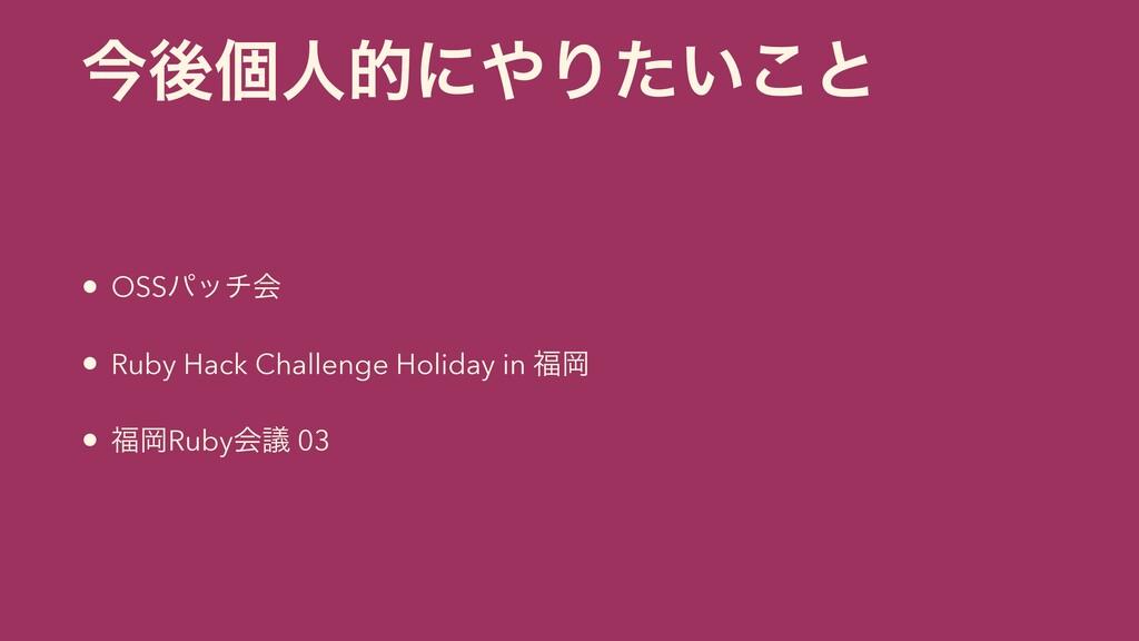 ࠓޙݸਓతʹΓ͍ͨ͜ͱ • OSSύονձ • Ruby Hack Challenge Ho...