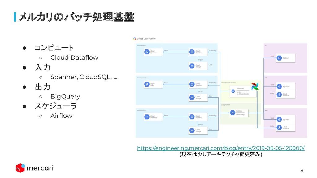 8 ● コンピュート ○ Cloud Dataflow ● 入力 ○ Spanner, Clou...