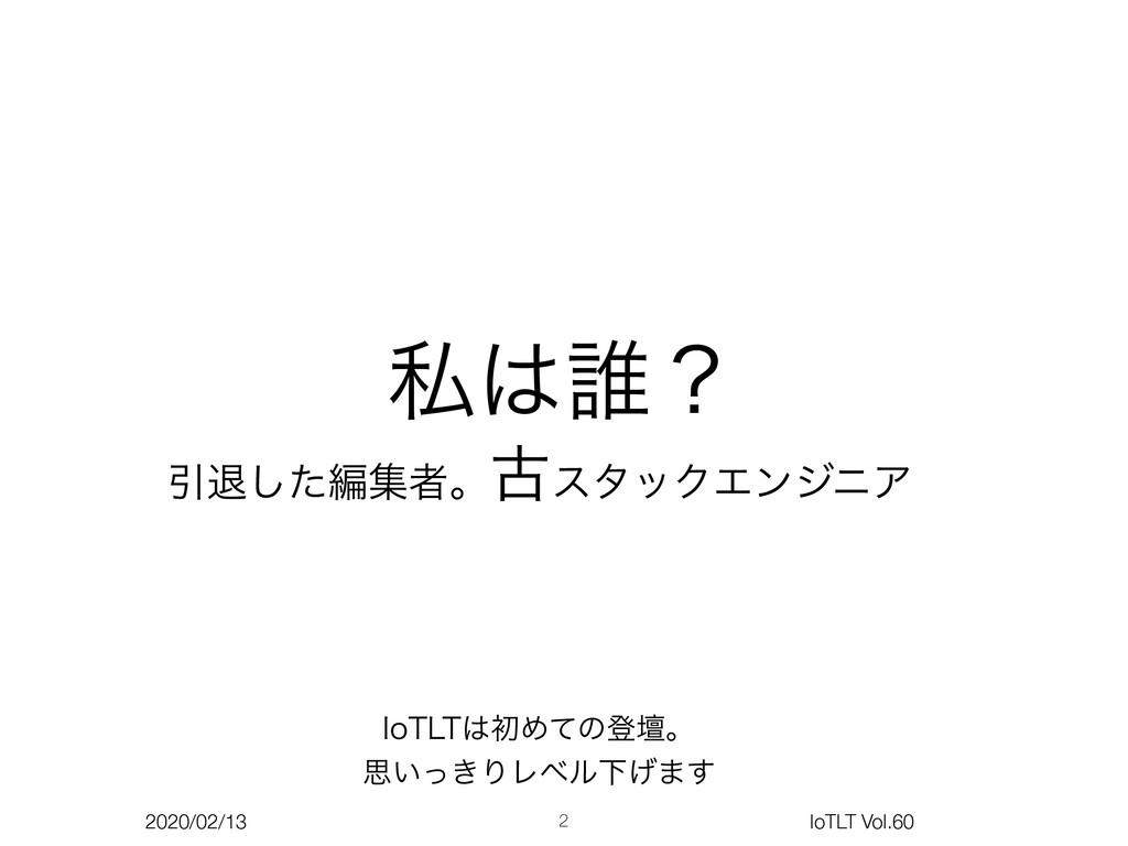 2020/02/13 IoTLT Vol.60 ࢲ୭ʁ Ҿୀͨ͠ฤूऀɻݹελοΫΤϯδχΞ...
