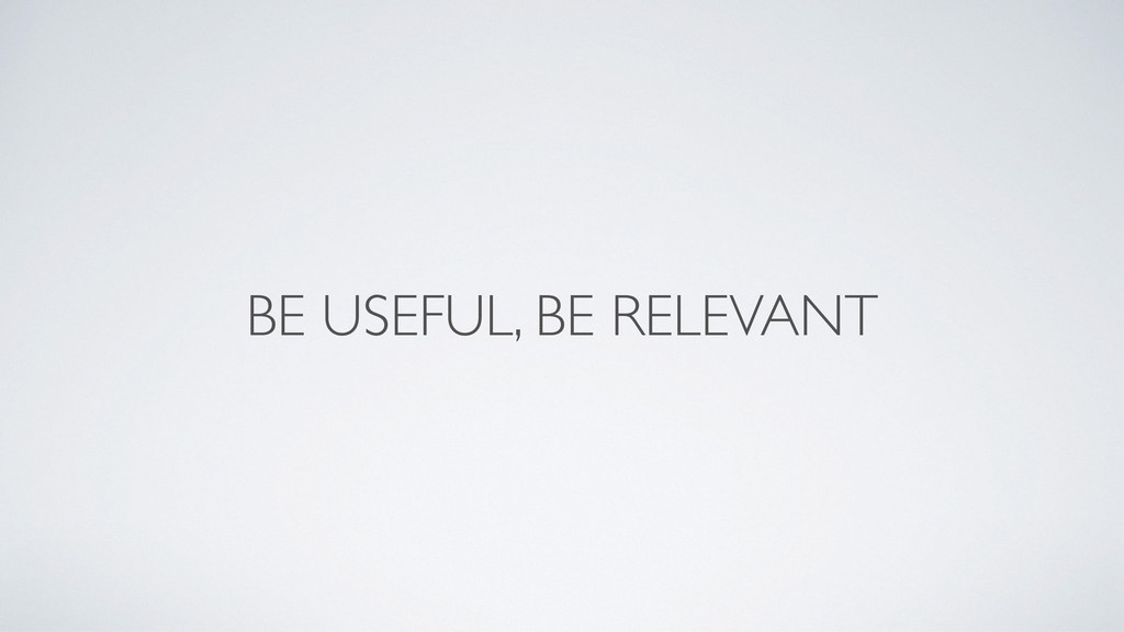 BE USEFUL, BE RELEVANT