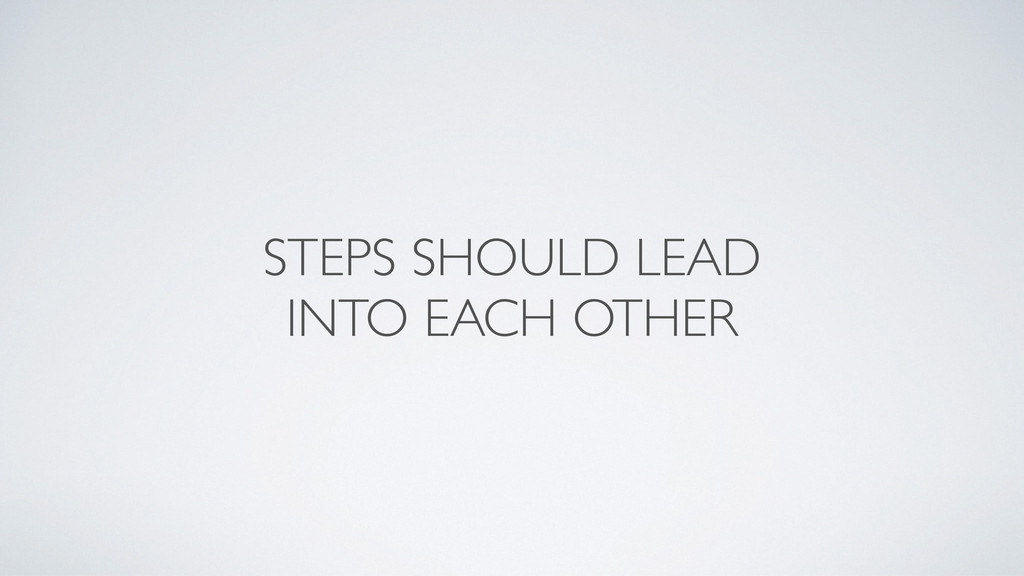 STEPS SHOULD LEAD  INTO EACH OTHER
