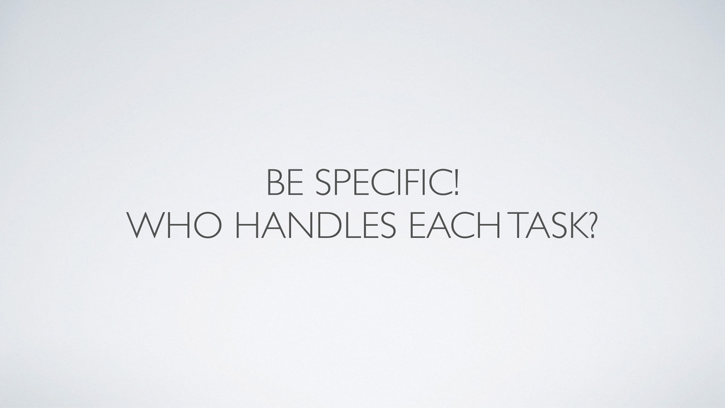BE SPECIFIC!  WHO HANDLES EACH TASK?