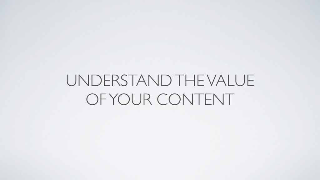 UNDERSTAND THE VALUE  OF YOUR CONTENT