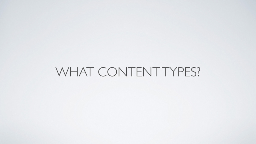 WHAT CONTENT TYPES?