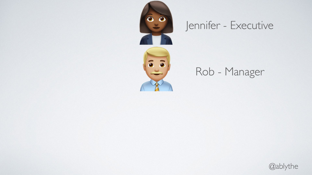 "@ablythe ! ""Jennifer - Executive Rob - Manager"