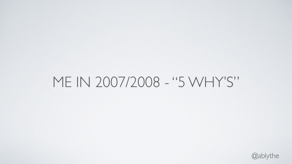 "@ablythe ME IN 2007/2008 - ""5 WHY'S"""