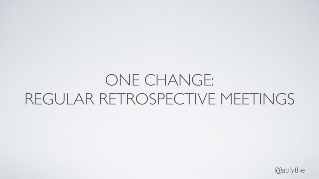 @ablythe ONE CHANGE: REGULAR RETROSPECTIVE MEET...