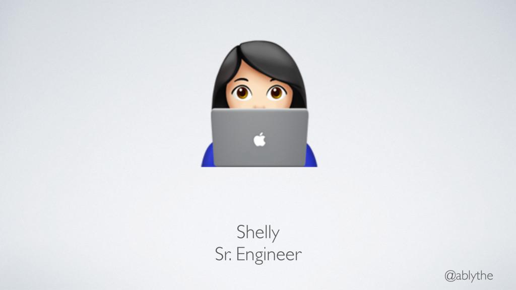 @ablythe $ Shelly Sr. Engineer