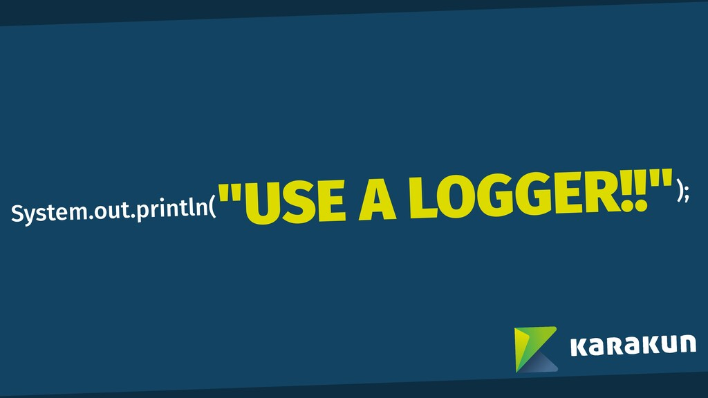 """System.out.println( ); """"USE A LOGGER!!"""""""
