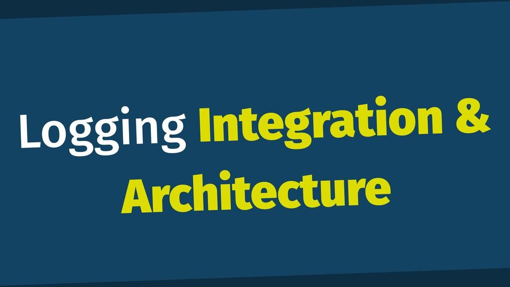 Logging Integration & Architecture