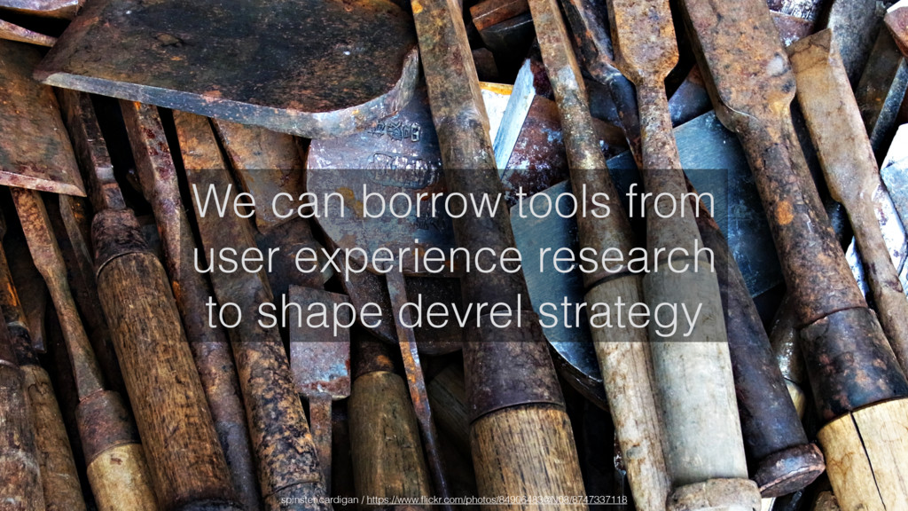 We can borrow tools from user experience resear...