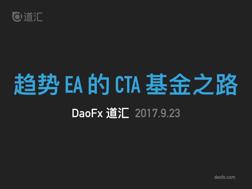 daofx.com 趋势 EA 的 CTA 基⾦金金之路路 DaoFx 道汇 2017.9.23