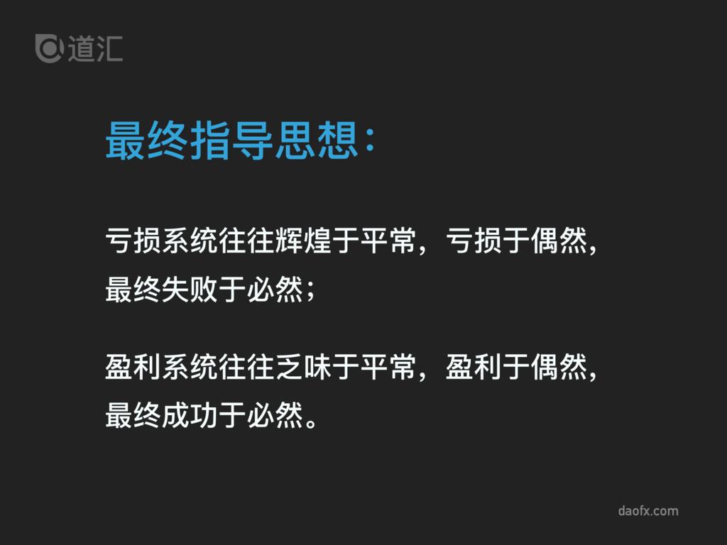daofx.com 最终指导思想: 亏损系统往往辉煌于平常,亏损于偶然, 最终失败于必然; 盈...
