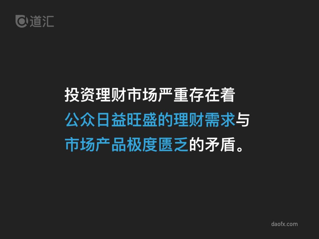 daofx.com 投资理理财市场严重存在着 公众⽇日益旺盛的理理财需求与 市场产品极度匮乏的...