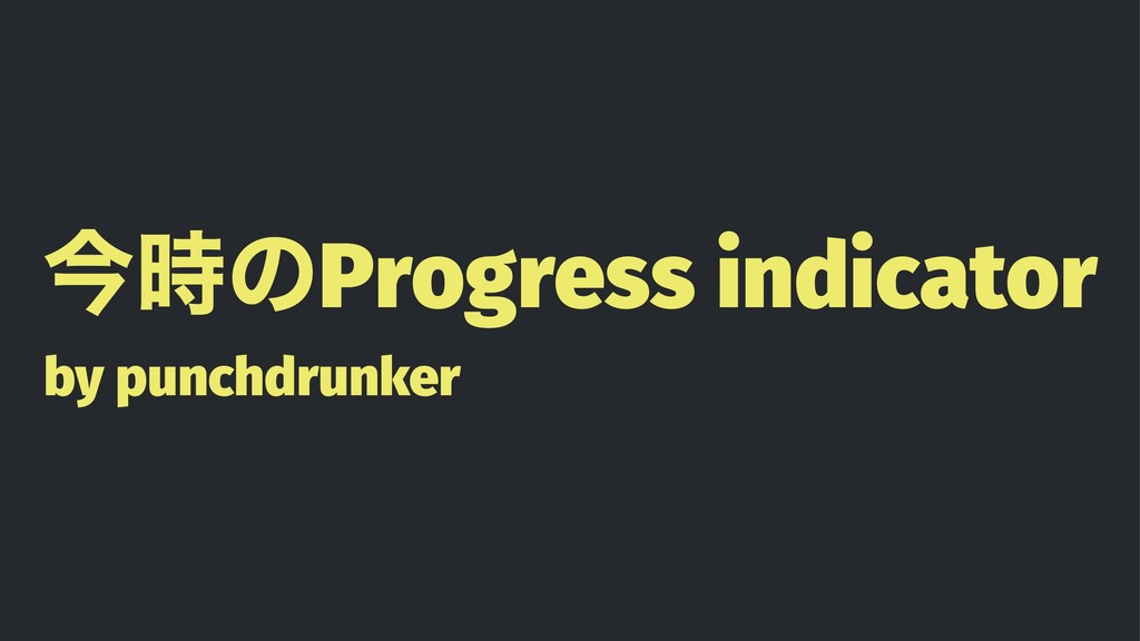 ࠓ࣌ͷProgress indicator by punchdrunker