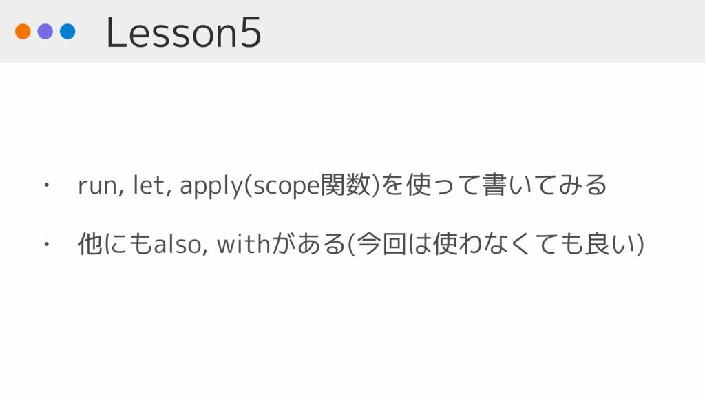 Lesson5 • run, let, apply(scope関数)を使って書いてみる • 他...