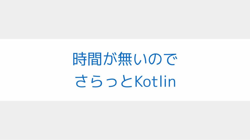 時間が無いので さらっとKotlin