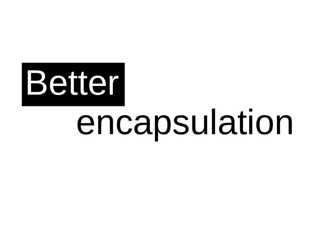 Better encapsulation