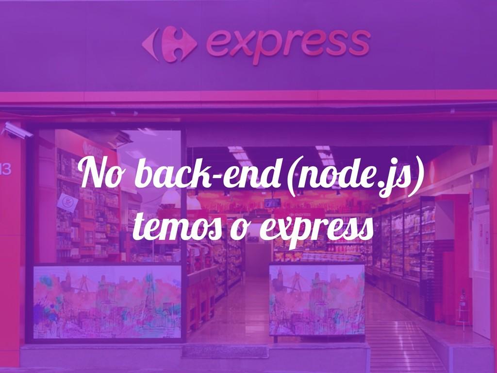 No back-end(node.js) temos o express