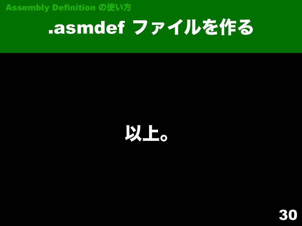 30 .asmdef ϑΝΠϧΛ࡞Δ Assembly Definition ͷ͍ํ Ҏ্ɻ