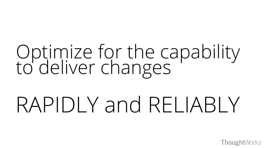 Optimize for the capability to deliver changes ...