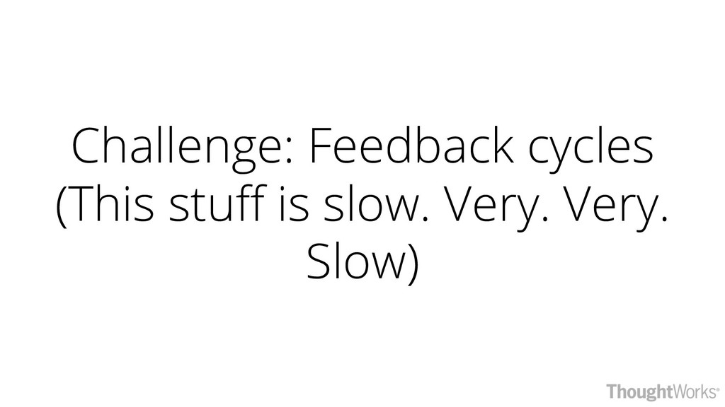 Challenge: Feedback cycles (This stuff is slow....