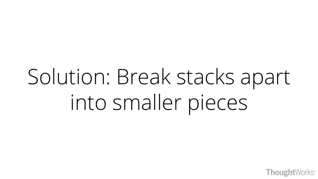 Solution: Break stacks apart into smaller pieces
