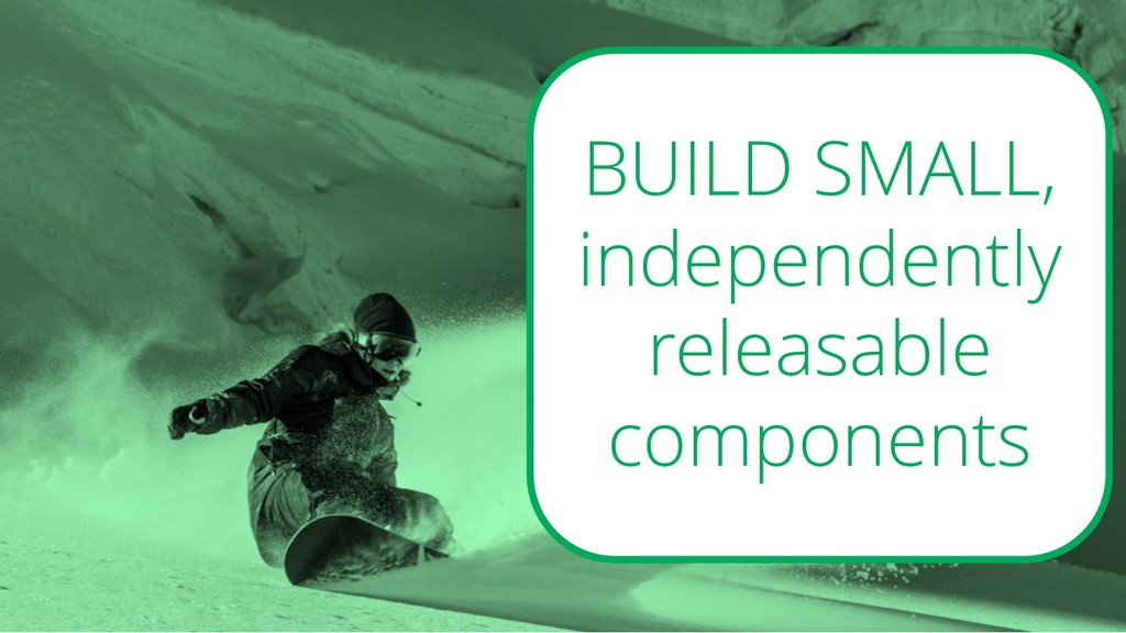 BUILD SMALL, independently releasable components